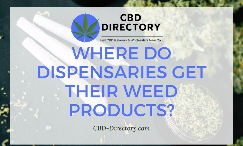 WHERE DO DISPENSARIES GET THEIR WEED PRODUCTS?
